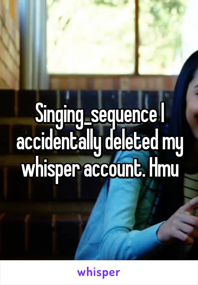 Singing_sequence I accidentally deleted my whisper account. Hmu