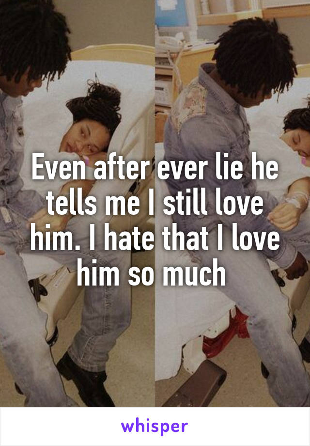Even after ever lie he tells me I still love him. I hate that I love him so much