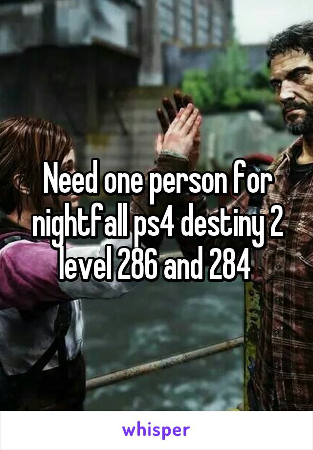 Need one person for nightfall ps4 destiny 2 level 286 and 284