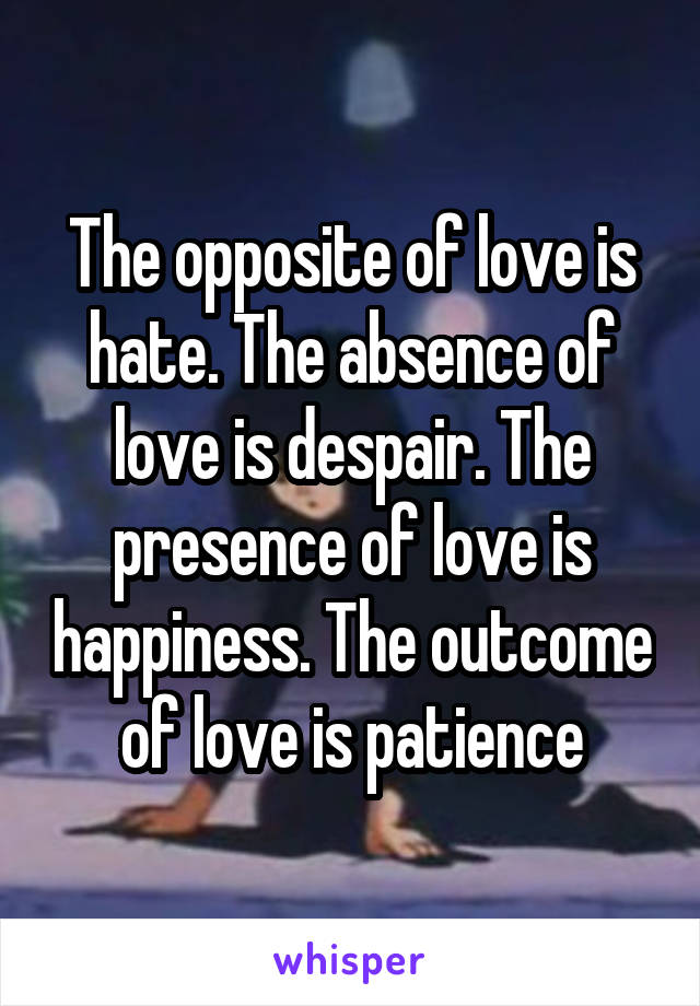 The opposite of love is hate. The absence of love is despair. The presence of love is happiness. The outcome of love is patience