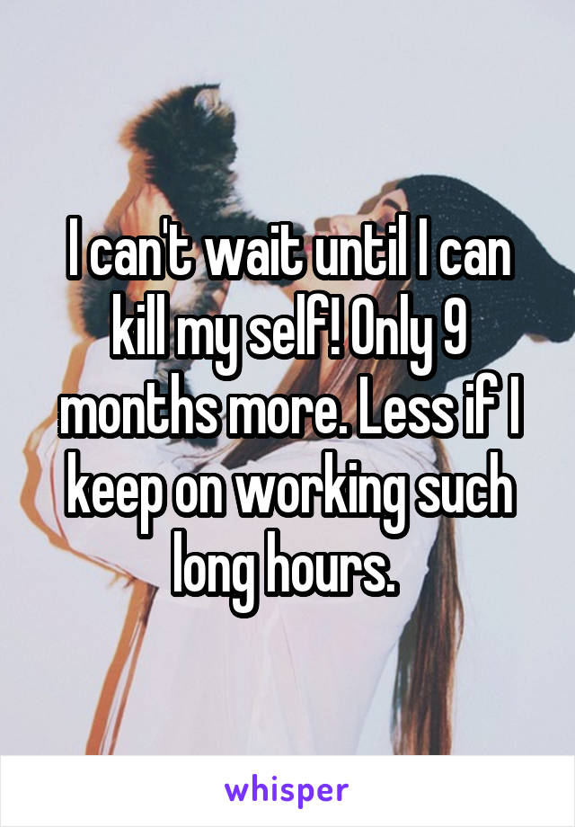 I can't wait until I can kill my self! Only 9 months more. Less if I keep on working such long hours.