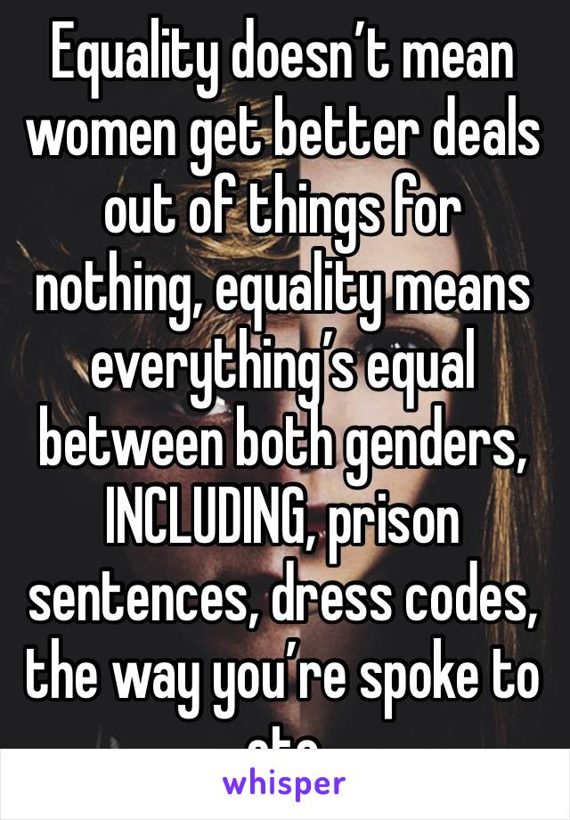 Equality doesn't mean women get better deals out of things for nothing, equality means everything's equal between both genders, INCLUDING, prison sentences, dress codes, the way you're spoke to etc