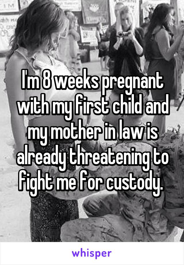 I'm 8 weeks pregnant with my first child and my mother in law is already threatening to fight me for custody.