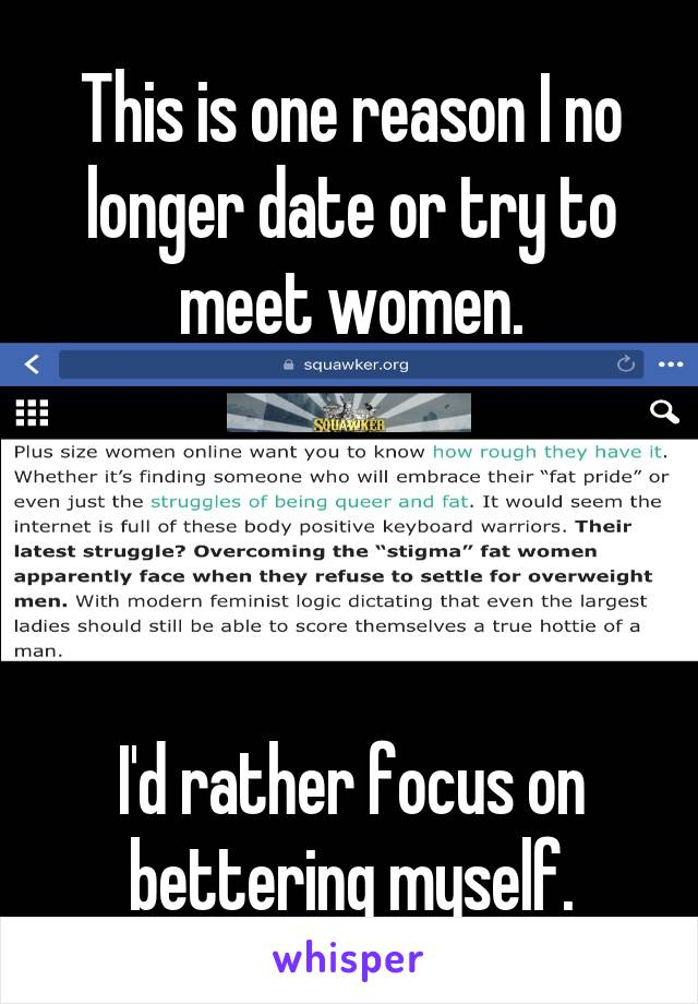 This is one reason I no longer date or try to meet women.     I'd rather focus on bettering myself.