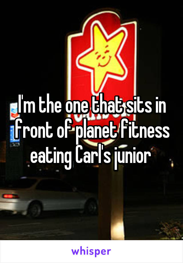 I'm the one that sits in front of planet fitness eating Carl's junior