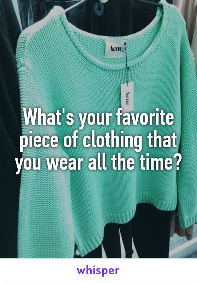 What's your favorite piece of clothing that you wear all the time?