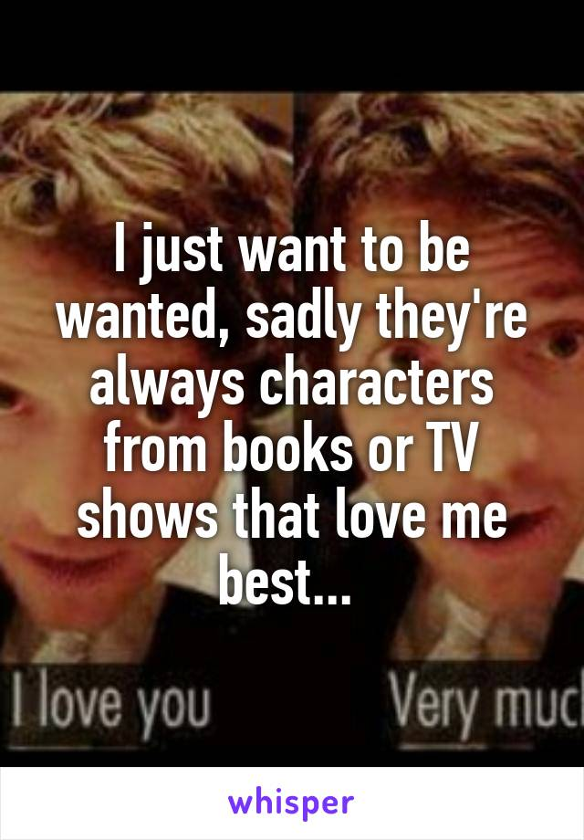 I just want to be wanted, sadly they're always characters from books or TV shows that love me best...