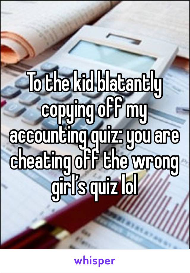 To the kid blatantly copying off my accounting quiz: you are cheating off the wrong girl's quiz lol