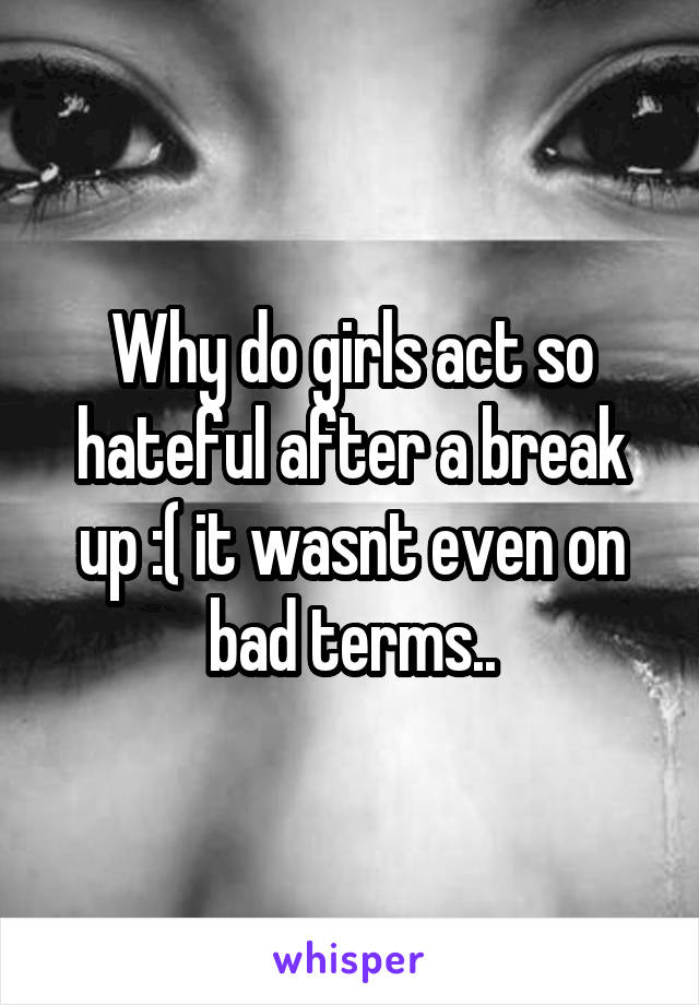 Why do girls act so hateful after a break up :( it wasnt even on bad terms..