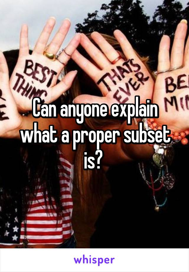 Can anyone explain what a proper subset is?