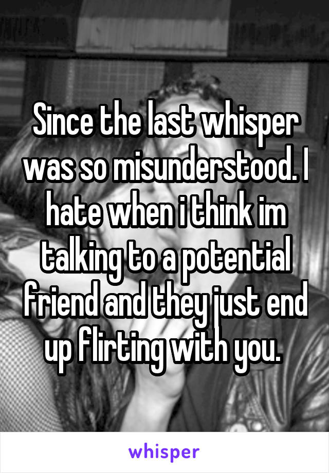 Since the last whisper was so misunderstood. I hate when i think im talking to a potential friend and they just end up flirting with you.