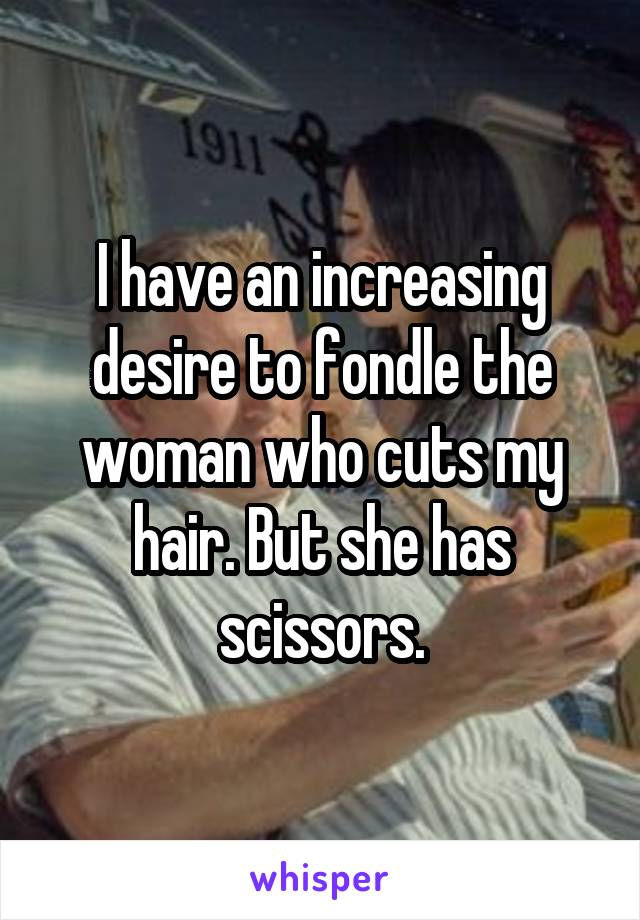 I have an increasing desire to fondle the woman who cuts my hair. But she has scissors.