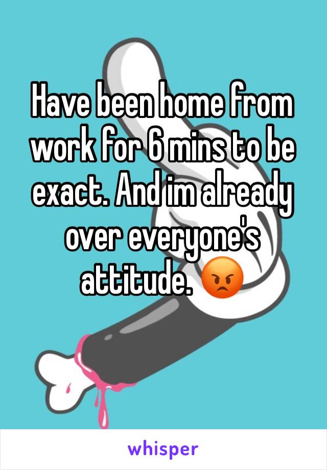 Have been home from work for 6 mins to be exact. And im already over everyone's attitude. 😡