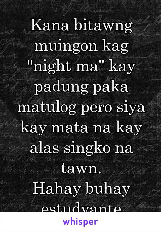 """Kana bitawng muingon kag """"night ma"""" kay padung paka matulog pero siya kay mata na kay alas singko na tawn. Hahay buhay estudyante"""