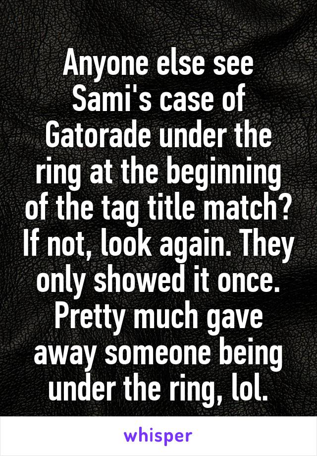 Anyone else see Sami's case of Gatorade under the ring at the beginning of the tag title match? If not, look again. They only showed it once. Pretty much gave away someone being under the ring, lol.