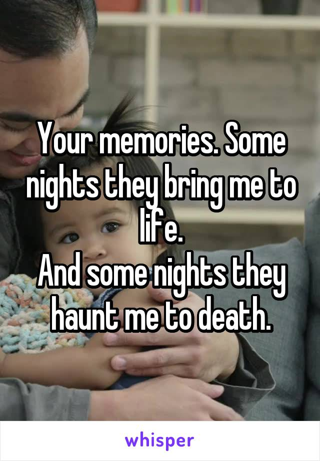Your memories. Some nights they bring me to life. And some nights they haunt me to death.