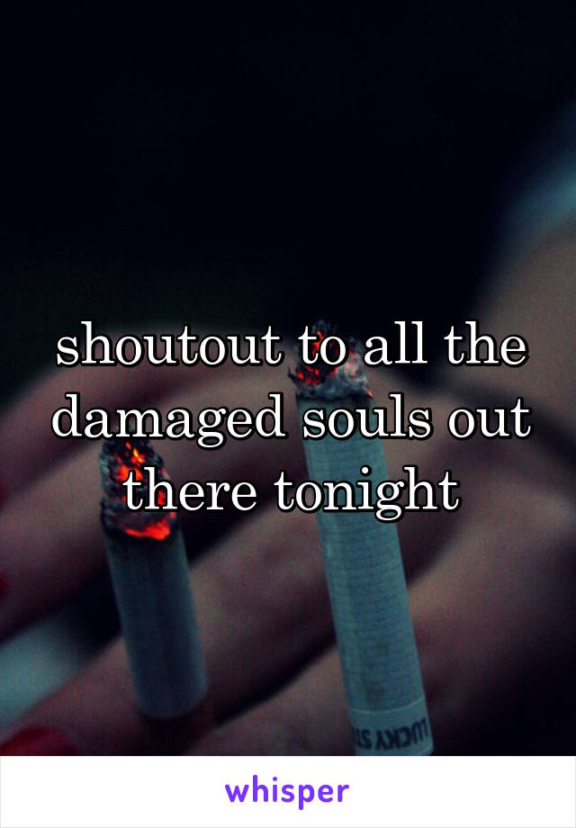 shoutout to all the damaged souls out there tonight