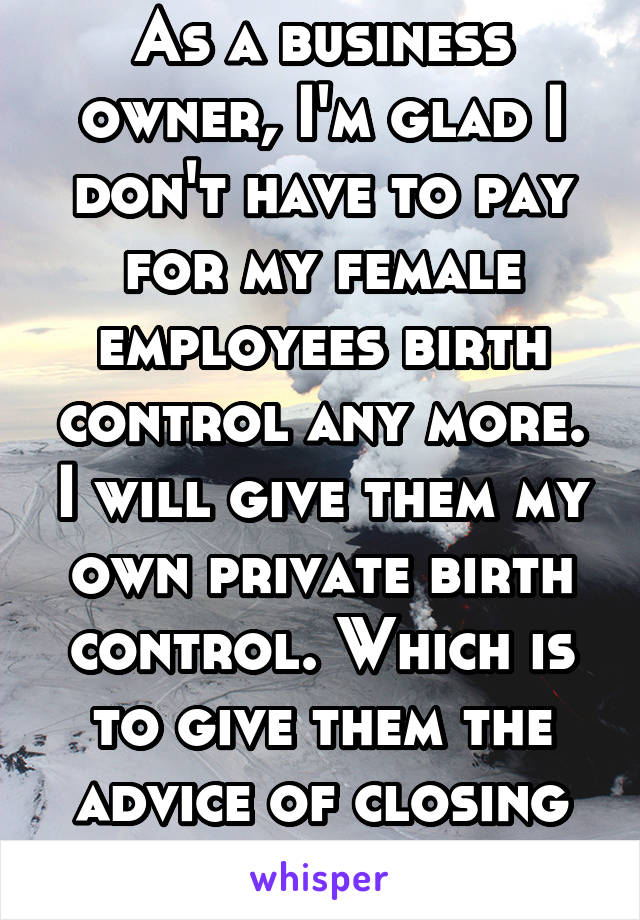 As a business owner, I'm glad I don't have to pay for my female employees birth control any more. I will give them my own private birth control. Which is to give them the advice of closing their legs.