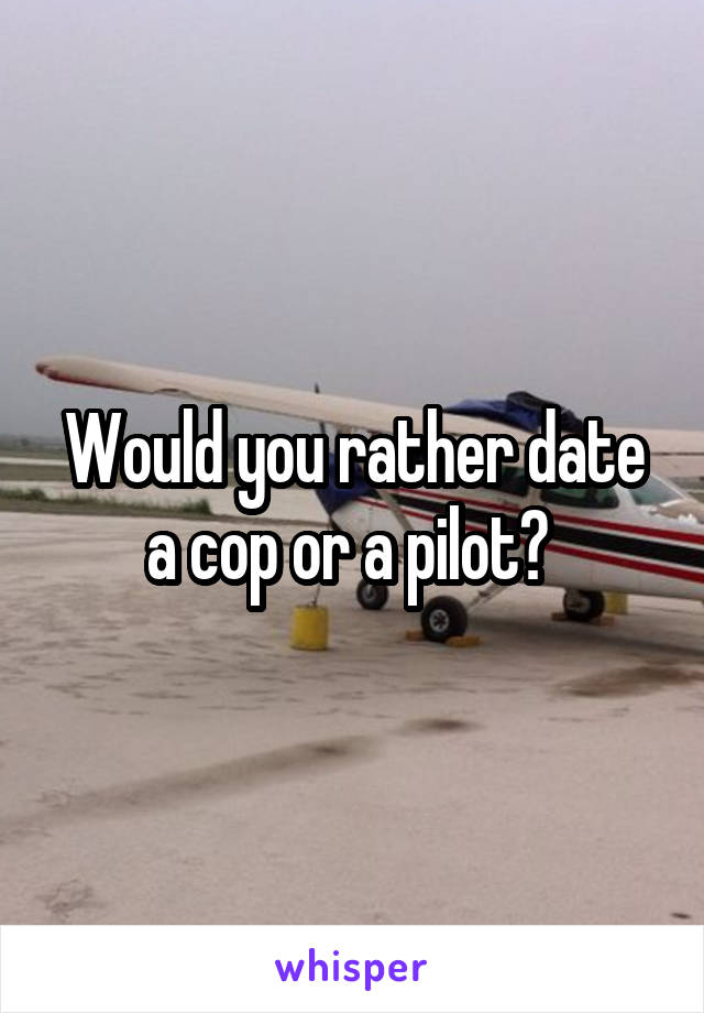 Would you rather date a cop or a pilot?
