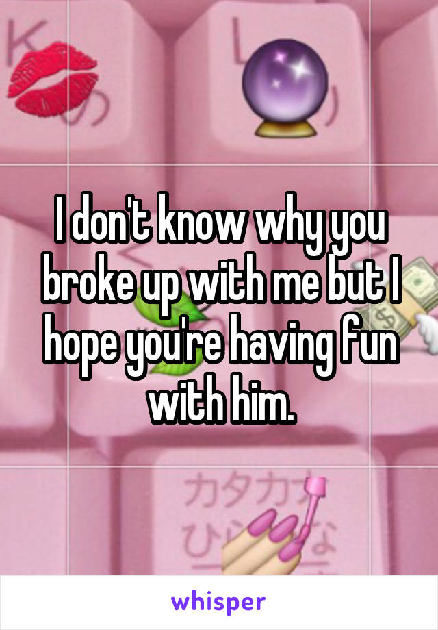 I don't know why you broke up with me but I hope you're having fun with him.