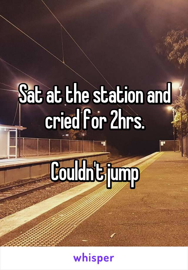 Sat at the station and cried for 2hrs.  Couldn't jump