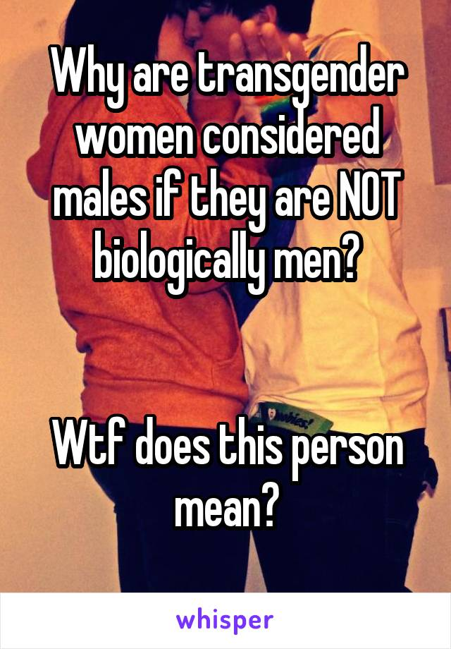 Why are transgender women considered males if they are NOT biologically men?   Wtf does this person mean?