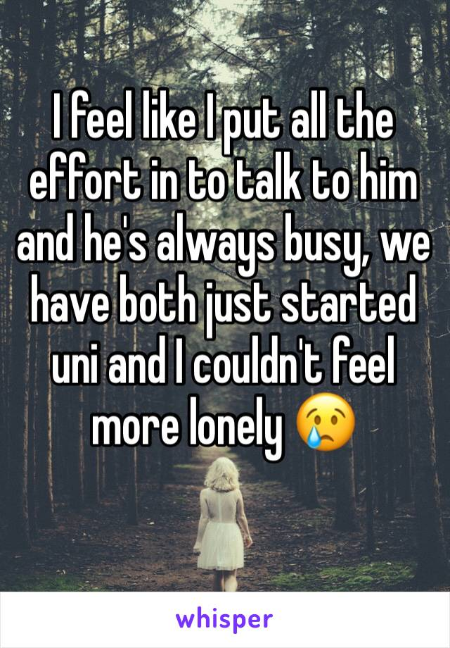 I feel like I put all the effort in to talk to him and he's always busy, we have both just started uni and I couldn't feel more lonely 😢
