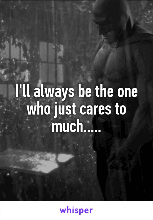 I'll always be the one who just cares to much.....