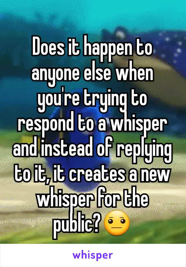 Does it happen to anyone else when you're trying to respond to a whisper and instead of replying to it, it creates a new whisper for the public?😐