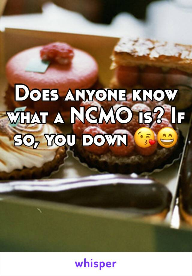 Does anyone know what a NCMO is? If so, you down 😘😄
