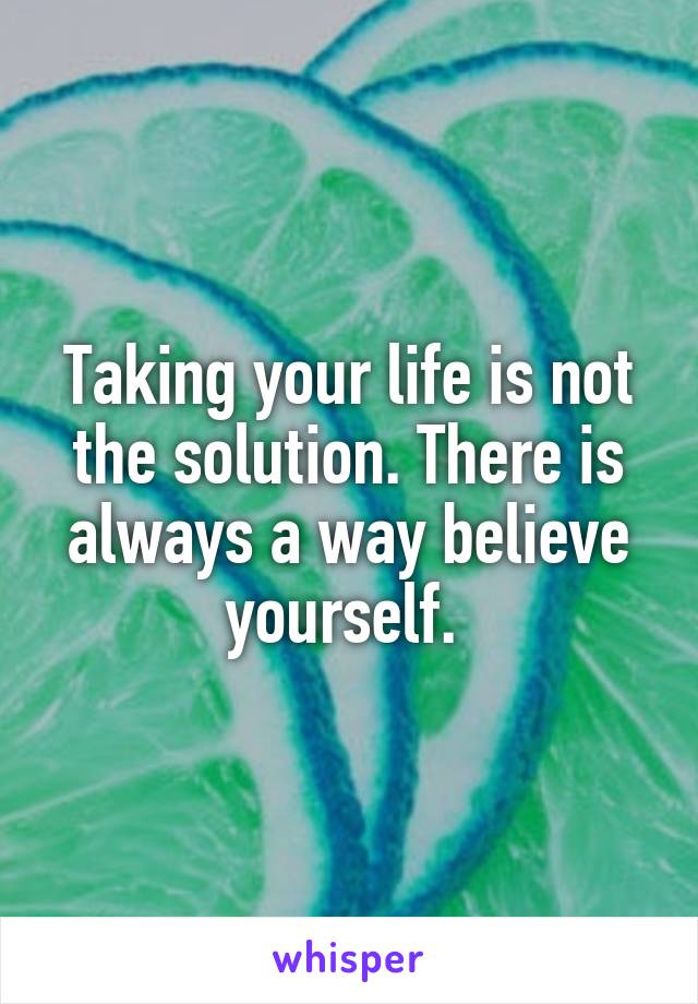 Taking your life is not the solution. There is always a way believe yourself.