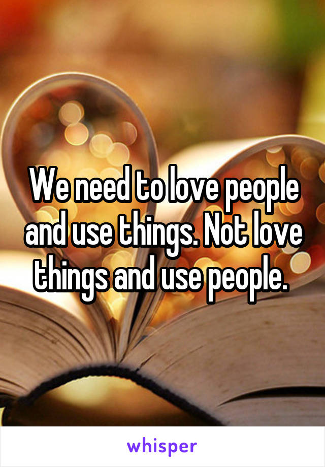 We need to love people and use things. Not love things and use people.