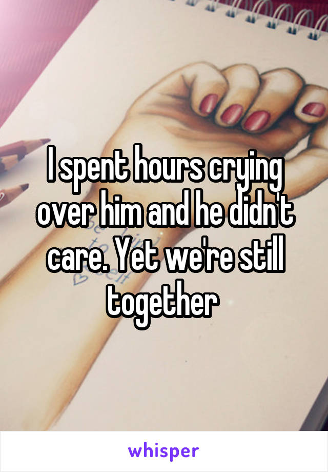 I spent hours crying over him and he didn't care. Yet we're still together