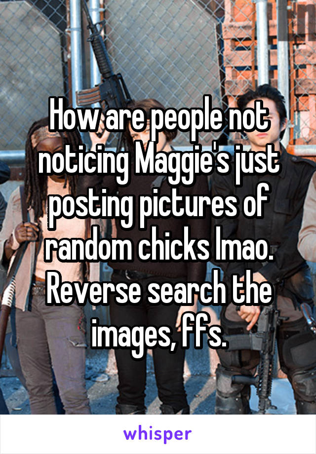 How are people not noticing Maggie's just posting pictures of random chicks lmao. Reverse search the images, ffs.