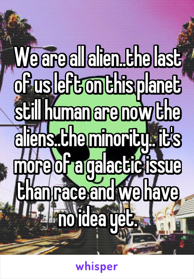 We are all alien..the last of us left on this planet still human are now the aliens..the minority.. it's more of a galactic issue than race and we have no idea yet.