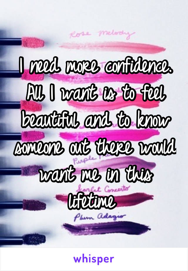 I need more confidence. All I want is to feel beautiful and to know someone out there would want me in this lifetime