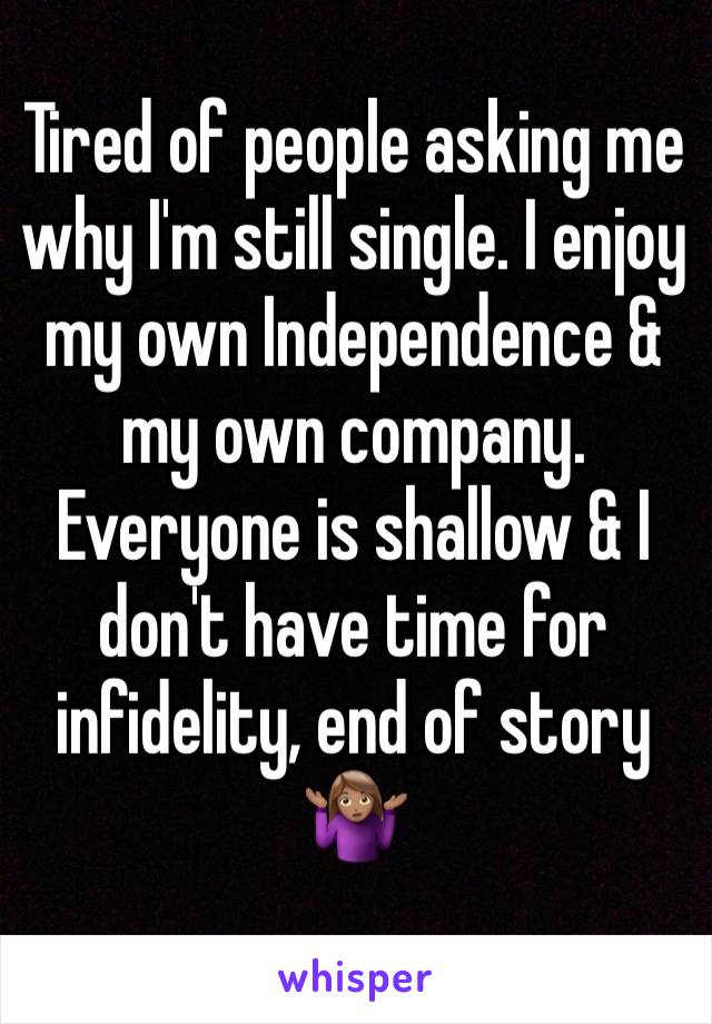 Tired of people asking me why I'm still single. I enjoy my own Independence & my own company. Everyone is shallow & I don't have time for infidelity, end of story 🤷🏽‍♀️