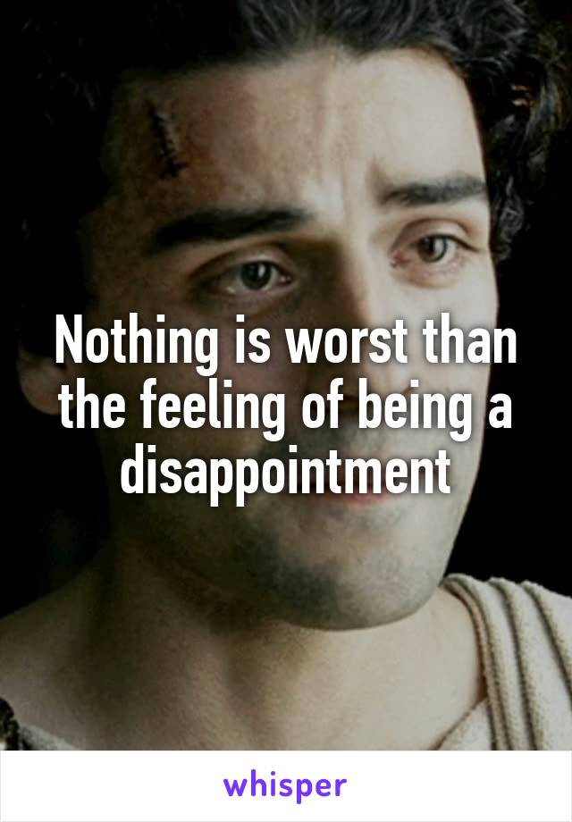 Nothing is worst than the feeling of being a disappointment