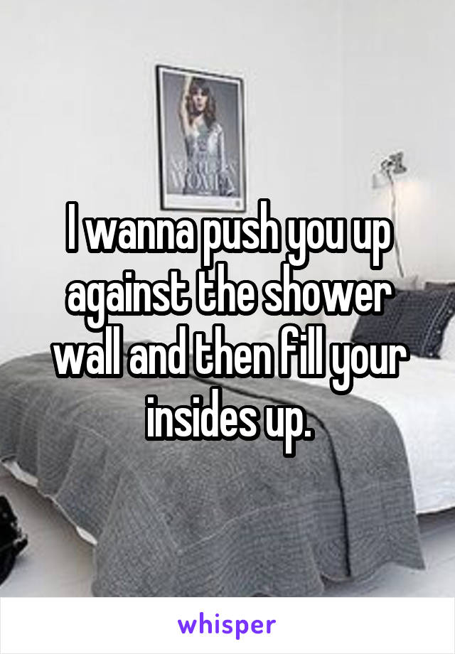 I wanna push you up against the shower wall and then fill your insides up.