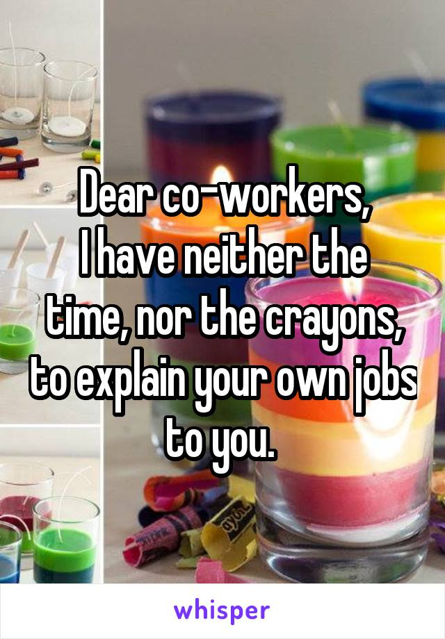 Dear co-workers, I have neither the time, nor the crayons, to explain your own jobs to you.
