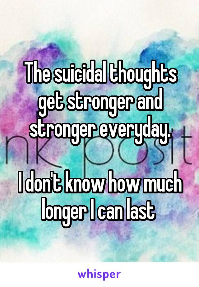 The suicidal thoughts get stronger and stronger everyday.  I don't know how much longer I can last