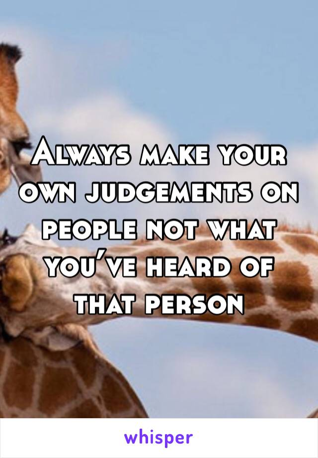 Always make your own judgements on people not what you've heard of that person