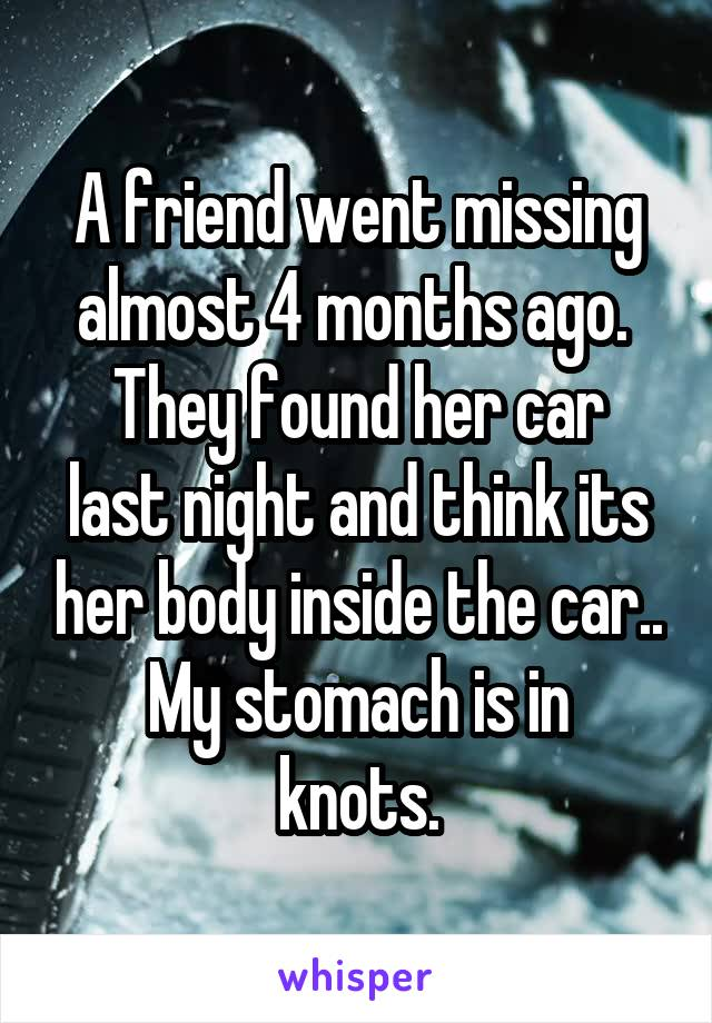A friend went missing almost 4 months ago.  They found her car last night and think its her body inside the car.. My stomach is in knots.