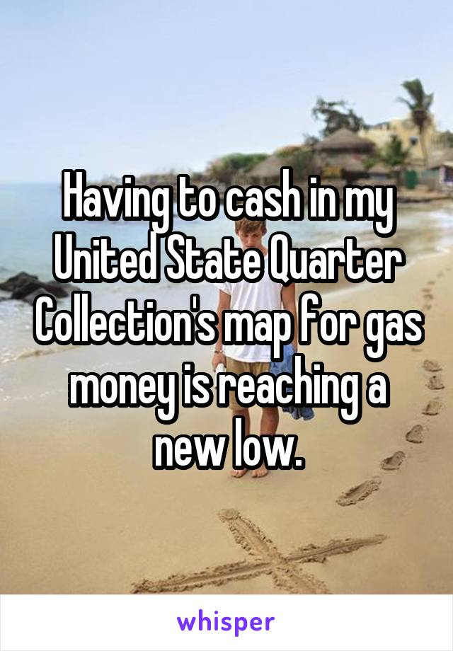 Having to cash in my United State Quarter Collection's map for gas money is reaching a new low.