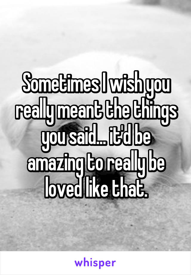 Sometimes I wish you really meant the things you said... it'd be amazing to really be loved like that.