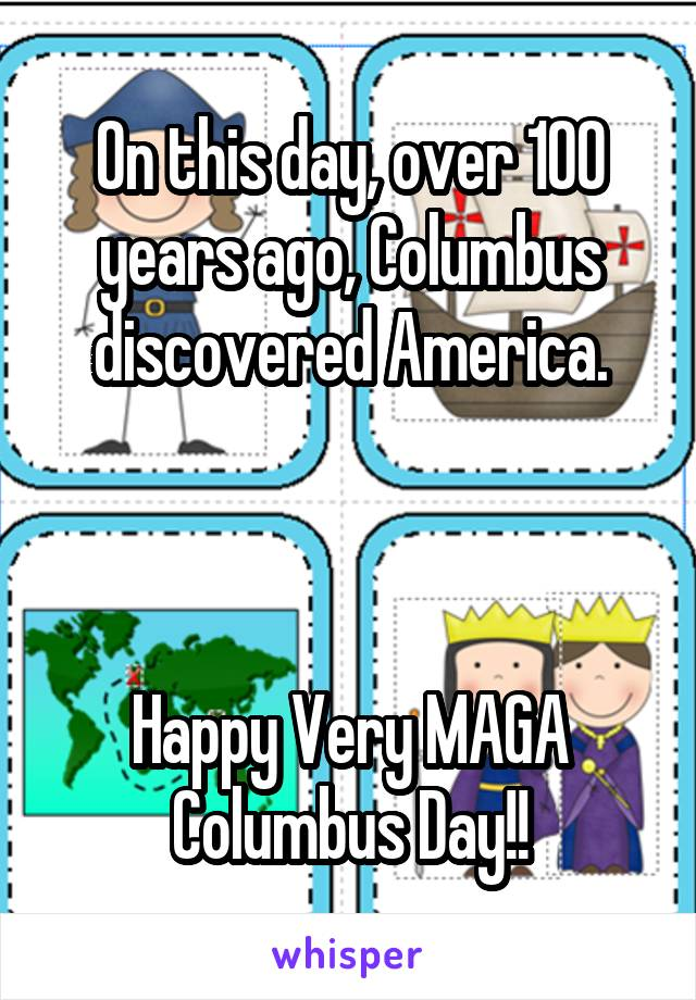 On this day, over 100 years ago, Columbus discovered America.    Happy Very MAGA Columbus Day!!