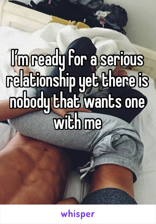 I'm ready for a serious relationship yet there is nobody that wants one with me