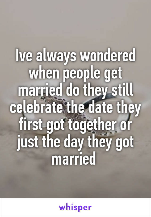 Ive always wondered when people get married do they still celebrate the date they first got together or just the day they got married