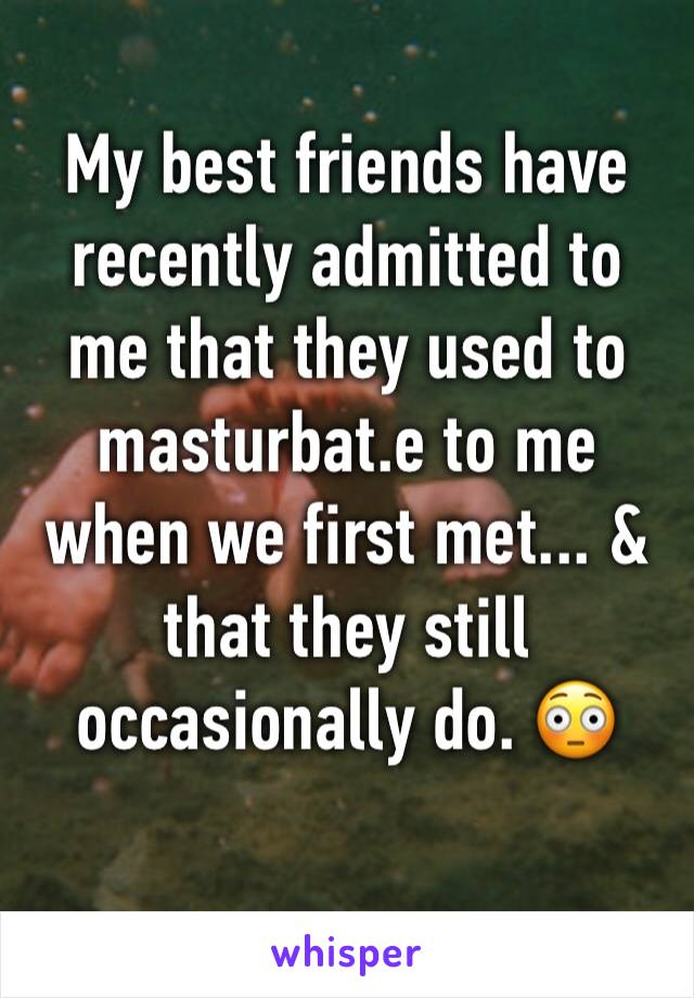 My best friends have recently admitted to me that they used to masturbat.e to me when we first met... & that they still occasionally do. 😳