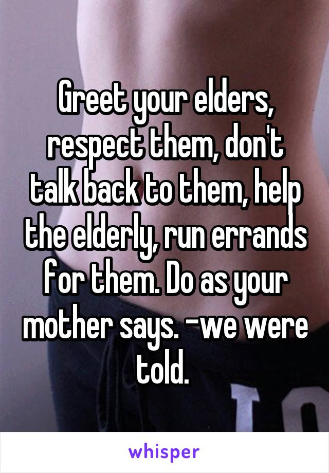 Greet your elders, respect them, don't talk back to them, help the elderly, run errands for them. Do as your mother says. -we were told.